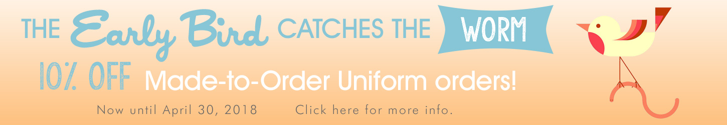 Early Bird Special on Made to Order Uniforms now until April 30th.